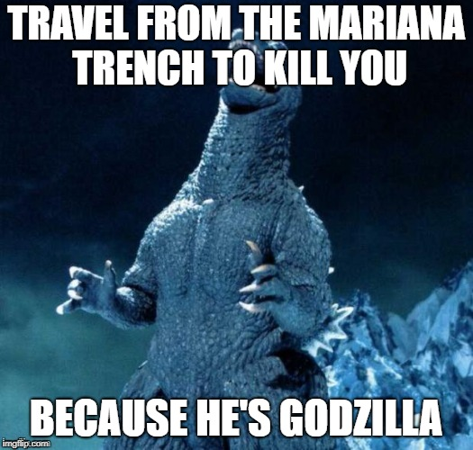 TRAVEL FROM THE MARIANA TRENCH TO KILL YOU BECAUSE HE'S GODZILLA | image tagged in go-go-godzilla | made w/ Imgflip meme maker