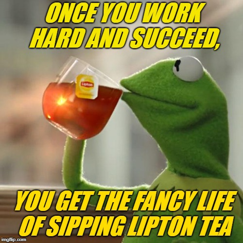 But Thats None Of My Business Meme | ONCE YOU WORK HARD AND SUCCEED, YOU GET THE FANCY LIFE OF SIPPING LIPTON TEA | image tagged in memes,but thats none of my business,kermit the frog | made w/ Imgflip meme maker