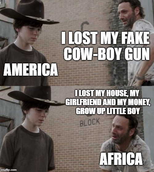 Rick and Carl Meme | I LOST MY FAKE COW-BOY GUN AMERICA I LOST MY HOUSE, MY GIRLFRIEND AND MY MONEY, GROW UP LITTLE BOY AFRICA | image tagged in memes,rick and carl | made w/ Imgflip meme maker