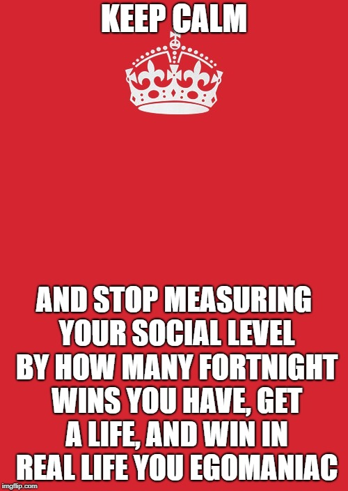 Keep Calm And Carry On Red Meme | KEEP CALM AND STOP MEASURING YOUR SOCIAL LEVEL BY HOW MANY FORTNIGHT WINS YOU HAVE, GET A LIFE, AND WIN IN REAL LIFE YOU EGOMANIAC | image tagged in memes,keep calm and carry on red | made w/ Imgflip meme maker