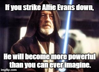 Alfie Evans | If you strike Alfie Evans down, He will become more powerful than you can ever imagine. | image tagged in strike me down obi wan kenobi,evans,uk,united kingdom,alfie evans,euthanasia | made w/ Imgflip meme maker