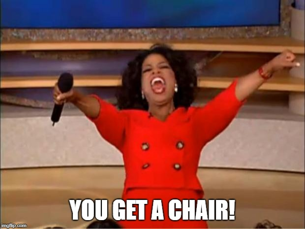 Oprah You Get A Meme | YOU GET A CHAIR! | image tagged in memes,oprah you get a | made w/ Imgflip meme maker