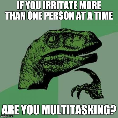 Philosoraptor Meme | IF YOU IRRITATE MORE THAN ONE PERSON AT A TIME ARE YOU MULTITASKING? | image tagged in memes,philosoraptor,funny | made w/ Imgflip meme maker