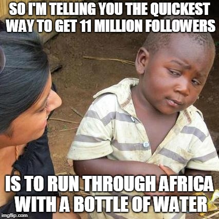 Third World Skeptical Kid Meme | SO I'M TELLING YOU THE QUICKEST WAY TO GET 11 MILLION FOLLOWERS IS TO RUN THROUGH AFRICA WITH A BOTTLE OF WATER | image tagged in memes,third world skeptical kid | made w/ Imgflip meme maker