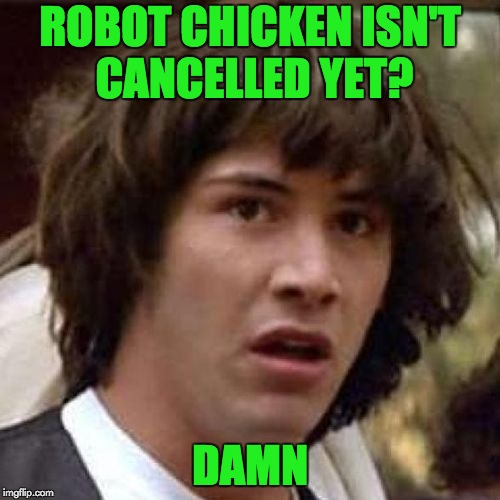 whoa |  ROBOT CHICKEN ISN'T CANCELLED YET? DAMN | image tagged in whoa | made w/ Imgflip meme maker