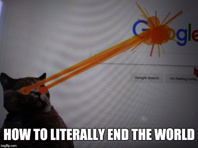 HOW TO LITERALLY END THE WORLD | image tagged in google destruction,memes,funny,uh oh | made w/ Imgflip meme maker