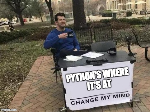 Change My Mind | PYTHON'S WHERE IT'S AT | image tagged in change my mind | made w/ Imgflip meme maker