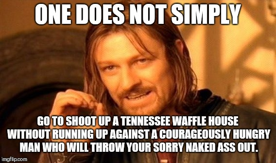 One Does Not Simply | ONE DOES NOT SIMPLY GO TO SHOOT UP A TENNESSEE WAFFLE HOUSE WITHOUT RUNNING UP AGAINST A COURAGEOUSLY HUNGRY MAN WHO WILL THROW YOUR SORRY N | image tagged in memes,one does not simply,antioch waffle house,shooter | made w/ Imgflip meme maker