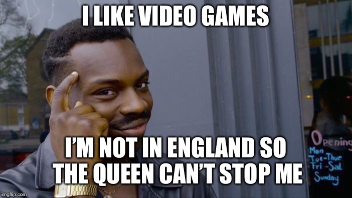 Roll Safe Think About It Meme | I LIKE VIDEO GAMES I'M NOT IN ENGLAND SO THE QUEEN CAN'T STOP ME | image tagged in memes,roll safe think about it | made w/ Imgflip meme maker