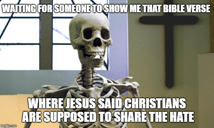 share the love | WAITING FOR SOMEONE TO SHOW ME THAT BIBLE VERSE WHERE JESUS SAID CHRISTIANS ARE SUPPOSED TO SHARE THE HATE | image tagged in waiting skeleton,christian,jesus christ,share | made w/ Imgflip meme maker