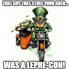 Leprechaun  | THAT GUY THAT STOLE YOUR GOLD... WAS A LEPRE-CON! | image tagged in leprechaun,gold,thief,irish,good luck,four leaf clover | made w/ Imgflip meme maker