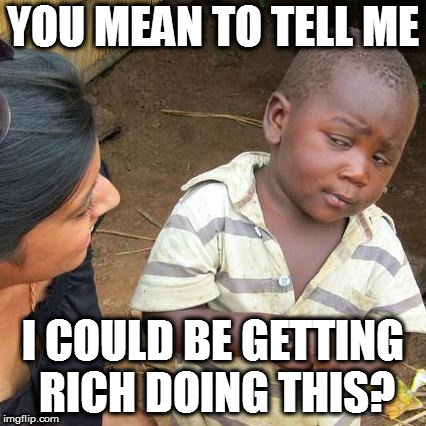 Third World Skeptical Kid Meme | YOU MEAN TO TELL ME I COULD BE GETTING RICH DOING THIS? | image tagged in memes,third world skeptical kid | made w/ Imgflip meme maker