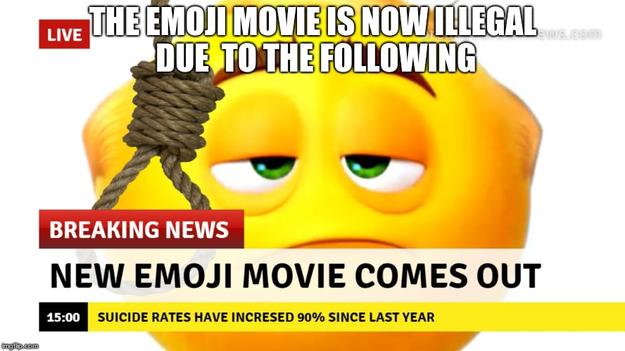 Emoji Movie | THE EMOJI MOVIE IS NOW ILLEGAL DUE  TO THE FOLLOWING | image tagged in emoji movie,suicide,suicide rates | made w/ Imgflip meme maker