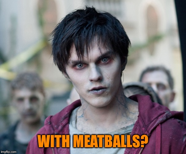 Zombe | WITH MEATBALLS? | image tagged in zombe | made w/ Imgflip meme maker