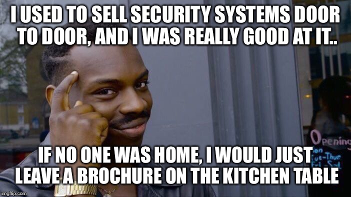 I used to sell security systems door to door, and I was really good at it.. | I USED TO SELL SECURITY SYSTEMS DOOR TO DOOR, AND I WAS REALLY GOOD AT IT.. IF NO ONE WAS HOME, I WOULD JUST LEAVE A BROCHURE ON THE KITCHEN | image tagged in memes,roll safe think about it,door to door,sales,security systems | made w/ Imgflip meme maker