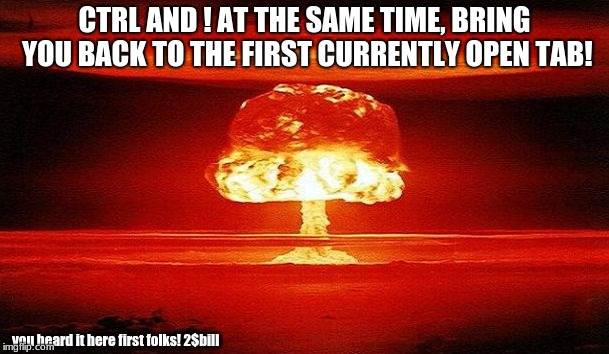 Useless information but still information! | CTRL AND ! AT THE SAME TIME, BRING YOU BACK TO THE FIRST CURRENTLY OPEN TAB! you heard it here first folks! 2$bill | image tagged in nuclear bomb mind blown | made w/ Imgflip meme maker