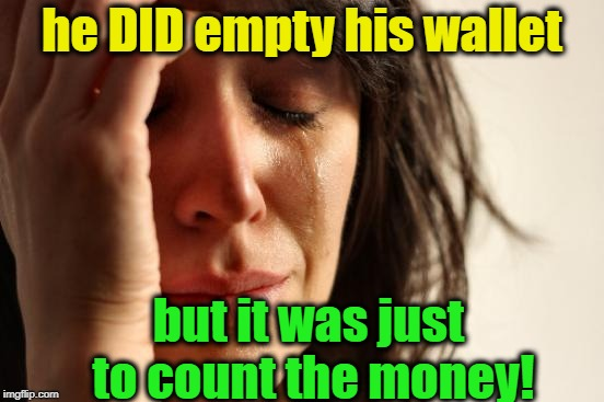 First World Problems Meme | he DID empty his wallet but it was just to count the money! | image tagged in memes,first world problems | made w/ Imgflip meme maker