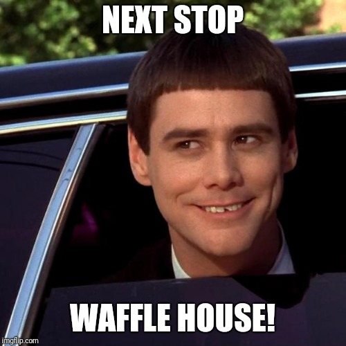 Dumb and Dumber | NEXT STOP WAFFLE HOUSE! | image tagged in dumb and dumber | made w/ Imgflip meme maker