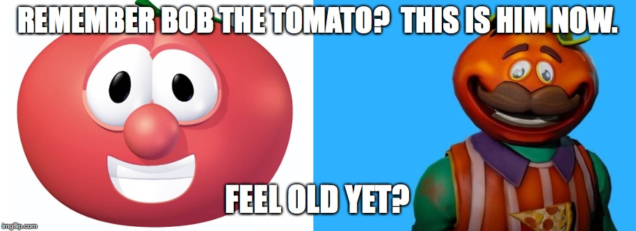 Fortnite Meme | REMEMBER BOB THE TOMATO?  THIS IS HIM NOW. FEEL OLD YET? | image tagged in fortnite,fortnite meme,tomato head,funny memes,funny,memes | made w/ Imgflip meme maker
