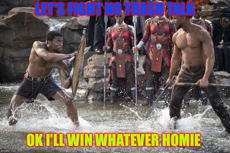 Black Panther | LET'S FIGHT NO TRASH TALK OK I'LL WIN WHATEVER HOMIE | image tagged in black panther,scumbag | made w/ Imgflip meme maker