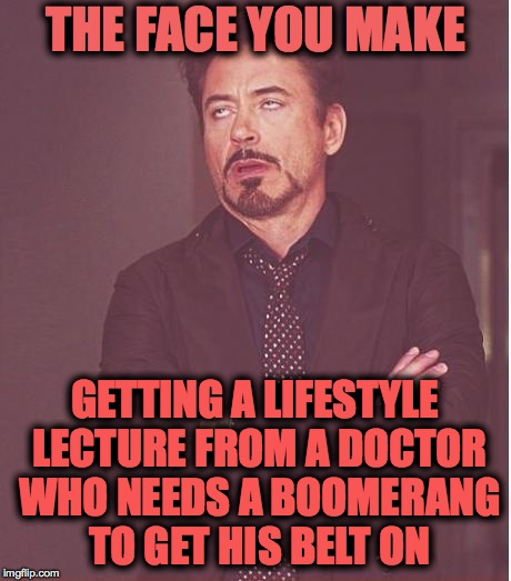 Ever dealt with one of these? I was too polite to say it to his face, though... | THE FACE YOU MAKE GETTING A LIFESTYLE LECTURE FROM A DOCTOR WHO NEEDS A BOOMERANG TO GET HIS BELT ON | image tagged in memes,face you make robert downey jr | made w/ Imgflip meme maker