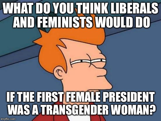 They would be obligated to vote for him/her but also angry that the first female president was once a man | WHAT DO YOU THINK LIBERALS AND FEMINISTS WOULD DO IF THE FIRST FEMALE PRESIDENT WAS A TRANSGENDER WOMAN? | image tagged in memes,futurama fry,mind blown | made w/ Imgflip meme maker