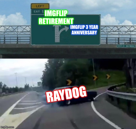Left Exit 12 Off Ramp Meme | IMGFLIP RETIREMENT IMGFLIP 3 YEAR ANNIVERSARY RAYDOG | image tagged in memes,left exit 12 off ramp | made w/ Imgflip meme maker