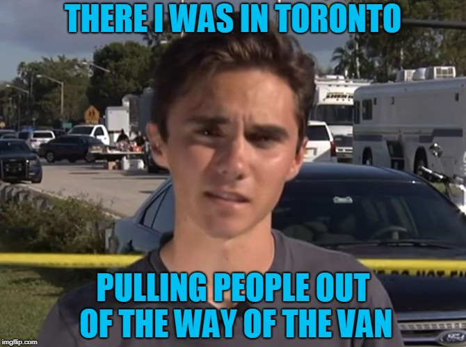 David Hogg | THERE I WAS IN TORONTO PULLING PEOPLE OUT OF THE WAY OF THE VAN | image tagged in david hogg | made w/ Imgflip meme maker