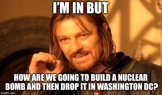 One Does Not Simply Meme | I'M IN BUT HOW ARE WE GOING TO BUILD A NUCLEAR BOMB AND THEN DROP IT IN WASHINGTON DC? | image tagged in memes,one does not simply | made w/ Imgflip meme maker