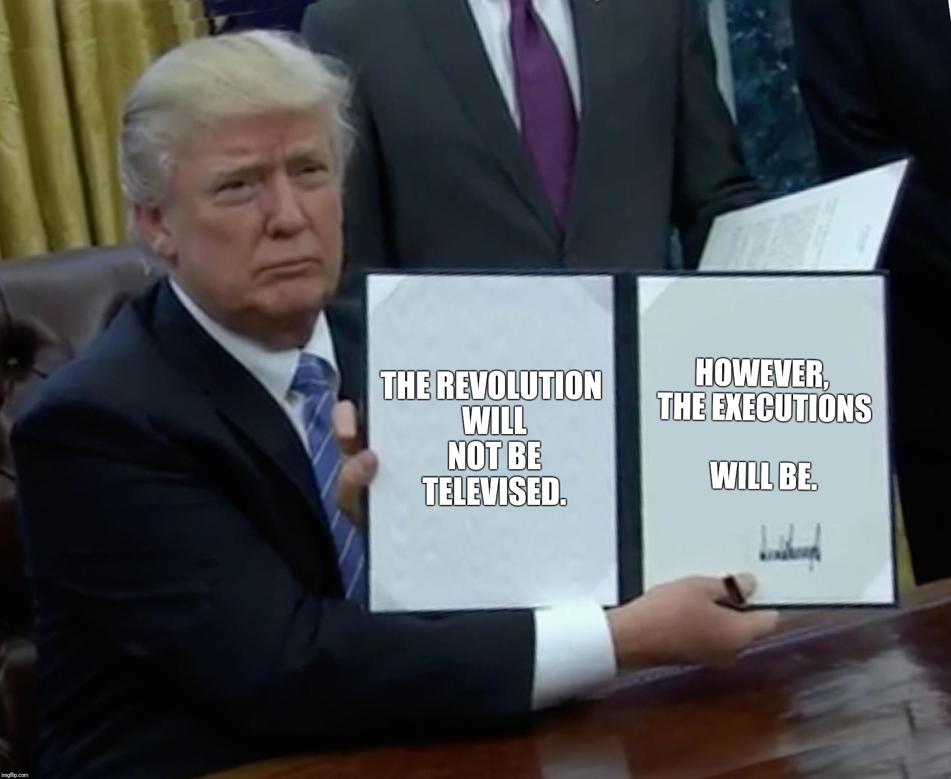 Trump Bill Signing Meme | THE REVOLUTION WILL NOT BE TELEVISED. HOWEVER, THE EXECUTIONS WILL BE. | image tagged in memes,trump bill signing | made w/ Imgflip meme maker