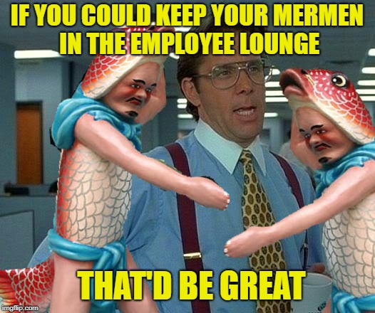 New Interns? | IF YOU COULD KEEP YOUR MERMEN IN THE EMPLOYEE LOUNGE THAT'D BE GREAT | image tagged in funny memes,that would be great,merman,fishman,office stuff | made w/ Imgflip meme maker