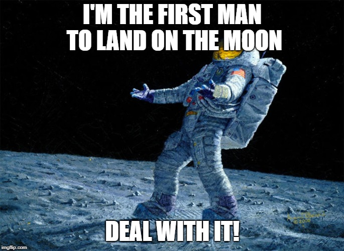 astronaut | I'M THE FIRST MAN TO LAND ON THE MOON DEAL WITH IT! | image tagged in astronaut | made w/ Imgflip meme maker