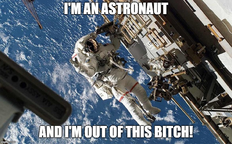 I'M AN ASTRONAUT AND I'M OUT OF THIS B**CH! | image tagged in astronaut | made w/ Imgflip meme maker