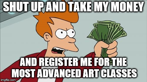 SHUT UP AND TAKE MY MONEY AND REGISTER ME FOR THE MOST ADVANCED ART CLASSES | made w/ Imgflip meme maker