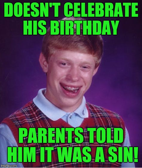 Bad Luck Brian Meme | DOESN'T CELEBRATE HIS BIRTHDAY PARENTS TOLD HIM IT WAS A SIN! | image tagged in memes,bad luck brian | made w/ Imgflip meme maker
