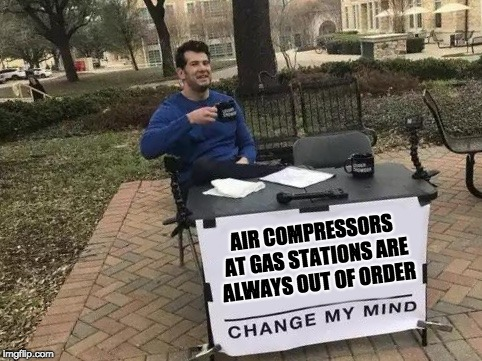 Change My Mind | AIR COMPRESSORS AT GAS STATIONS ARE ALWAYS OUT OF ORDER | image tagged in change my mind | made w/ Imgflip meme maker