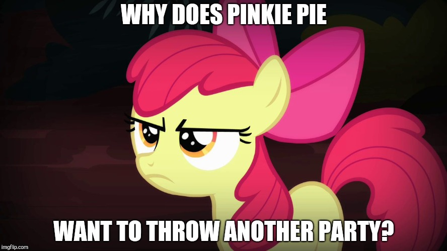 Ain't no party like a Pinkie Pie party! | WHY DOES PINKIE PIE WANT TO THROW ANOTHER PARTY? | image tagged in angry applebloom,memes,pinkie pie,party | made w/ Imgflip meme maker