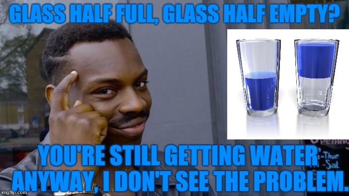 I Have Smart Thoughts, Peeps. No Problem... |  GLASS HALF FULL, GLASS HALF EMPTY? YOU'RE STILL GETTING WATER ANYWAY, I DON'T SEE THE PROBLEM. | image tagged in memes,roll safe think about it | made w/ Imgflip meme maker