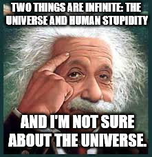 AA A eistien einstien | TWO THINGS ARE INFINITE: THE UNIVERSE AND HUMAN STUPIDITY AND I'M NOT SURE ABOUT THE UNIVERSE. | image tagged in aa a eistien einstien | made w/ Imgflip meme maker