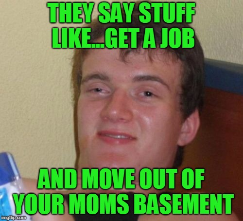 10 Guy Meme | THEY SAY STUFF LIKE...GET A JOB AND MOVE OUT OF YOUR MOMS BASEMENT | image tagged in memes,10 guy | made w/ Imgflip meme maker
