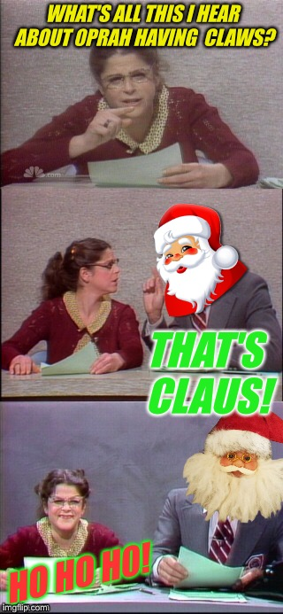 WHAT'S ALL THIS I HEAR ABOUT 0PRAH HAVING  CLAWS? HO HO H0! THAT'S CLAUS! | made w/ Imgflip meme maker