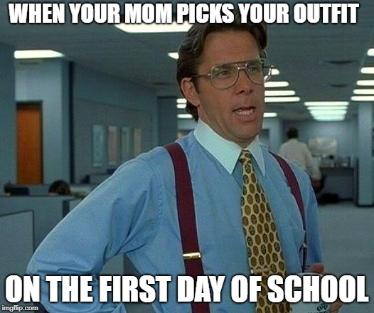 Why Is This My Mom? | WHEN YOUR MOM PICKS YOUR OUTFIT ON THE FIRST DAY OF SCHOOL | image tagged in memes,that would be great | made w/ Imgflip meme maker