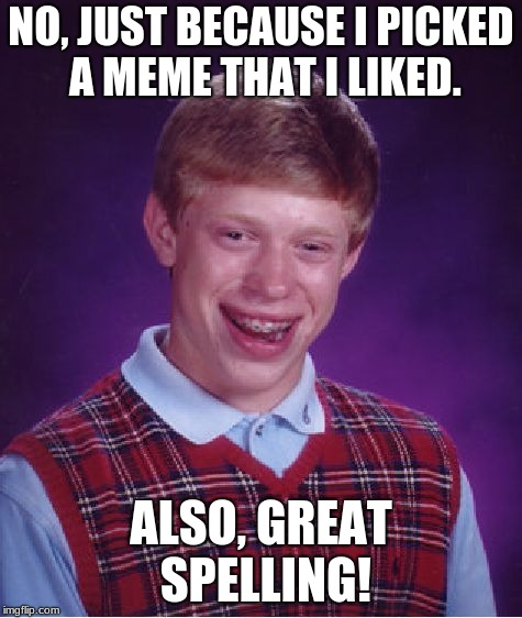 Bad Luck Brian Meme | NO, JUST BECAUSE I PICKED A MEME THAT I LIKED. ALSO, GREAT SPELLING! | image tagged in memes,bad luck brian | made w/ Imgflip meme maker