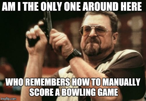 Am I The Only One Around Here Meme | AM I THE ONLY ONE AROUND HERE WHO REMEMBERS HOW TO MANUALLY SCORE A BOWLING GAME | image tagged in memes,am i the only one around here | made w/ Imgflip meme maker