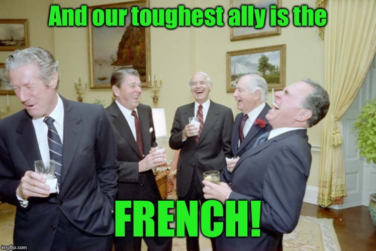 World Politics is a weird animal | . | image tagged in memes,ally,french,toughest,ronald reagan joke,irony | made w/ Imgflip meme maker