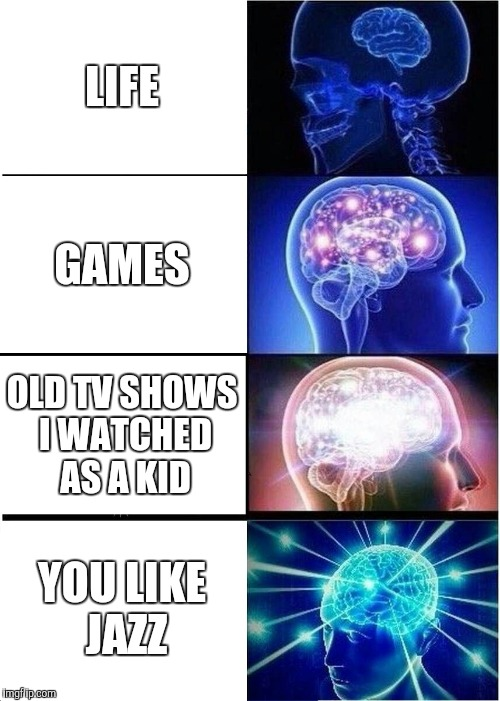 Expanding Brain Meme | LIFE GAMES OLD TV SHOWS I WATCHED AS A KID YOU LIKE JAZZ | image tagged in memes,expanding brain | made w/ Imgflip meme maker