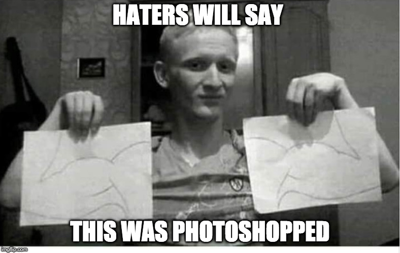 Haters gonna hate. | HATERS WILL SAY THIS WAS PHOTOSHOPPED | image tagged in haters,haters gonna hate,photoshop,photoshopped,workout,exercise | made w/ Imgflip meme maker