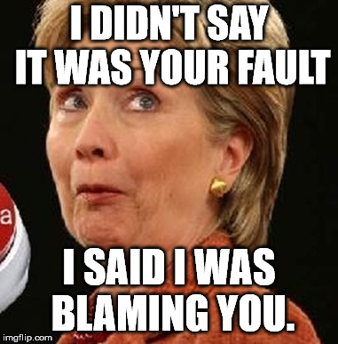 Oops Hillary | I DIDN'T SAY IT WAS YOUR FAULT I SAID I WAS BLAMING YOU. | image tagged in oops hillary | made w/ Imgflip meme maker