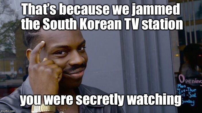Roll Safe Think About It Meme | That's because we jammed the South Korean TV station you were secretly watching | image tagged in memes,roll safe think about it | made w/ Imgflip meme maker