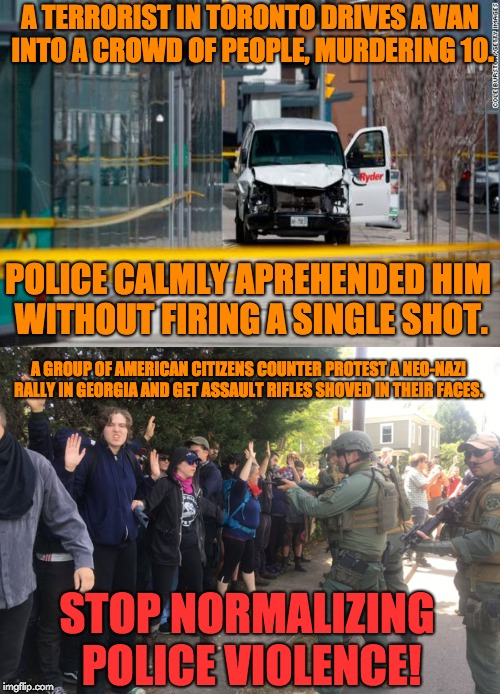 America vs. Canada on police brutality | A TERRORIST IN TORONTO DRIVES A VAN INTO A CROWD OF PEOPLE, MURDERING 10. POLICE CALMLY APREHENDED HIM WITHOUT FIRING A SINGLE SHOT. A GROUP | image tagged in police brutality,america vs canada,nazi,alt right,terrorist | made w/ Imgflip meme maker